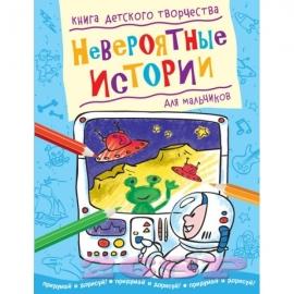 Невероятные истории (для мальчиков) Придумай и дорисуй! Книга детского творчества